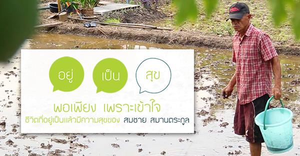 """""""พอเพียง เพราะเข้าใจ"""" ชีวิตที่อยู่เป็นแล้วมีความสุขของ สมชาย สมานตระกูล"""